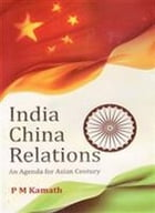India China Relations: An Agenda for Asian Century by P. M. Kamath