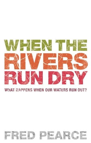 When The Rivers Run Dry What Happens When Our Water Runs Out?