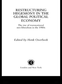 Restructuring Hegemony in the Global Political Economy: The Rise of Transnational Neo-Liberalism in…