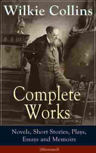 Complete Works of Wilkie Collins: Novels, Short Stories, Plays, Essays and Memoirs (Illustrated): From the English novelist and playwright, best known by Wilkie  Collins