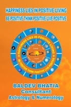 Happiness Lies in Positive Living: Be Positive Think Positive Live Positive by BALDEV BHATIA