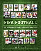 FIFA Football: The Story Behind The Video Game Sensation by Lee Price