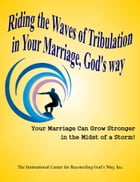 Riding the Waves of Tribulation in Your Marriage, God's Way by International Center for Reconciling God's Way Inc.