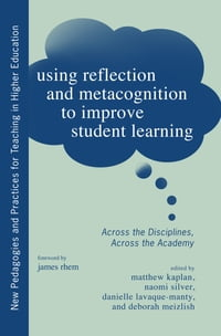 Using Reflection and Metacognition to Improve Student Learning: Across the Disciplines, Across the…
