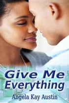 Give Me Everything by Angela Kay Austin