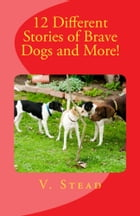 12 Different Stories of Brave Dogs and More! by Vince Stead
