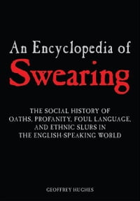 An Encyclopedia of Swearing: The Social History of Oaths, Profanity, Foul Language, and Ethnic…