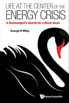 Life at the Center of the Energy Crisis: A Technologist's Search for a Black Swan by George H Miley