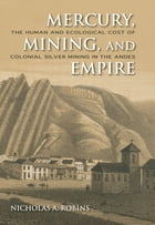Mercury, Mining, and Empire: The Human and Ecological Cost of Colonial Silver Mining in the Andes by Robins, Nicholas A.