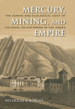 Book Mercury, Mining, and Empire: The Human and Ecological Cost of Colonial Silver Mining in the Andes by Nicholas A. Robins
