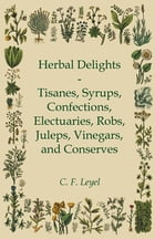 Herbal Delights - Tisanes, Syrups, Confections, Electuaries, Robs, Juleps, Vinegars, and Conserves by C. F. Leyel