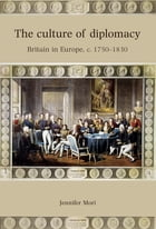 The Culture of Diplomacy: Britain in Europe, c. 1750-1830 by Jennifer Mori
