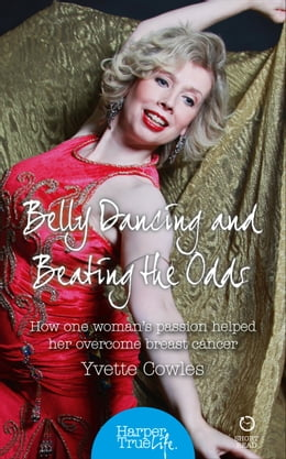 Book Belly Dancing and Beating the Odds: How one woman's passion helped her overcome breast cancer… by Yvette Cowles