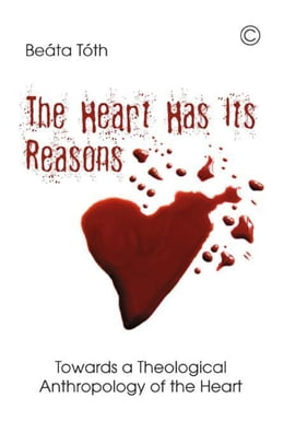 Book The Heart Has Its Reasons: Towards a Theological Anthropology of the Heart by Toth, Beata