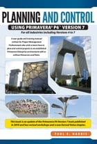 Project Planning & Control Using Primavera P6 Version 7: For all industries including Versions 4 to 7 by Paul E Harris