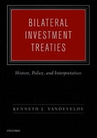Bilateral Investment Treaties: History, Policy, and Interpretation by Kenneth J. Vandevelde