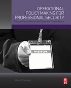 Operational Policy Making for Professional Security: Practical Policy Skills for the Public and Private Sector by Allen Sondej
