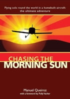Chasing the Morning Sun: Flying Solo 'Round the World in a Homebuilt Aircraft: The Ultimate Adventure: Flying Solo 'Round the World in a Homebuilt Air by Queiroz, Manuel