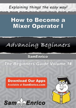 How to Become a Mixer Operator I: How to Become a Mixer Operator I by Lesa Bales