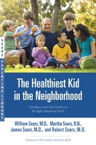 The Healthiest Kid in the Neighborhood: Ten Ways to Get Your Family on the Right Nutritional Track by William Sears