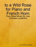 to a Wild Rose for Piano and French Horn - Pure Sheet Music By Lars Christian Lundholm by Lars Christian Lundholm