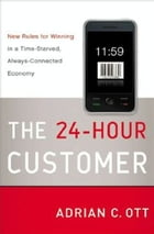 The 24-Hour Customer: New Rules for Winning in a Time-Starved, Always-Connected Economy by Adrian C. Ott
