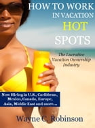 HOW TO WORK IN VACATION HOT SPOTS: Travel and Make Great Money by Wayne C. Robinson