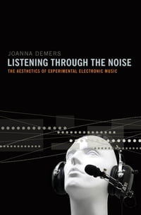 Listening through the Noise : The Aesthetics of Experimental Electronic Music: The Aesthetics of…
