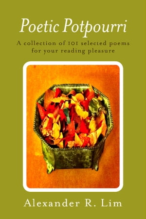 Poetic Potpourri: A Collection of 101 Selected Poems for Your Reading Pleasure by Alexander R. Lim