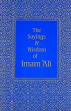 The Sayings & Wisdom of Imam 'Ali: A Selection of His Teachings and Judgments by Shaykh Fadhlalla Haeri
