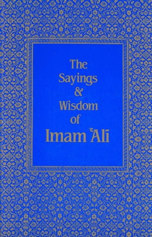 The Sayings & Wisdom of Imam 'Ali A Selection of His Teachings and Judgments