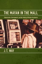 The Mayan in the Mall: Globalization, Development, and the Making of Modern Guatemala by J. T. Way