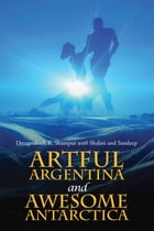 Artful Argentina and Awesome Antarctica by Devaprakash R. Shampur with Shalini and Sandeep