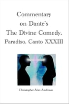 Commentary on Dante's The Divine Comedy, Paradiso, Canto XXXIII by Christopher Alan Anderson