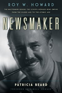 Newsmaker: Roy W. Howard, the Mastermind Behind the Scripps-Howard News Empire From the Gilded Age…
