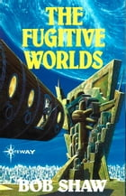 The Fugitive Worlds: Land and Overland Book 3 by Bob Shaw