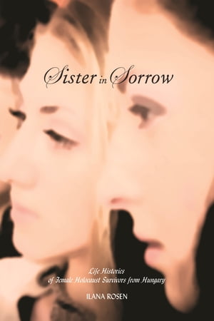 Sister in Sorrow Life Histories of Female Holocaust Survivors from Hungary
