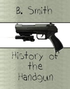 History of the Handgun by B. Smith