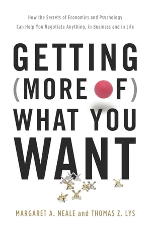 Getting (More of) What You Want How the Secrets of Economics and Psychology Can Help You Negotiate Anything,  in Business and in Life