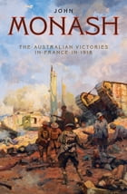 The Australian Victories in France in 1918 by General Sir John Monash, GCMG, KCB, VD