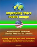 Improving TSA's Public Image: Customer-Focused Initiatives to Encourage Public Trust and Confidence - Training, Messaging, Wait Times, Social Media, Guestology, Security, Crisis Communications