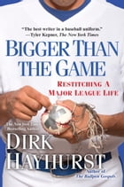 Bigger Than the Game: Restitching a Major League Life by Dirk Hayhurst