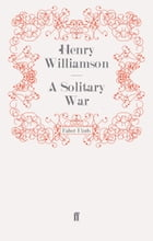 A Solitary War: Phillip Maddison 13 by Henry Williamson