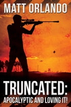Truncated: Apocalyptic and loving it!: Truncated, #1 by Matt Orlando