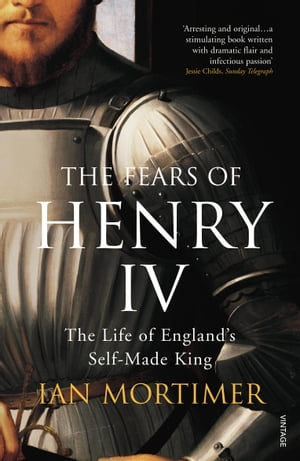 The Fears of Henry IV The Life of England's Self-Made King