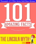The Lincoln Myth - 101 Amazing Facts You Didn't Know: #1 Fun Facts & Trivia Tidbits by G Whiz