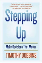 Stepping Up: Make Decisions that Matter by Timothy D. Dobbins