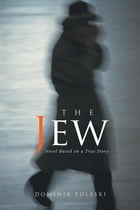 The Jew: Novel Based on a True Story by Dominik Poleski
