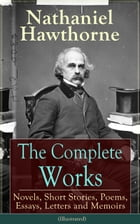 The Complete Works of Nathaniel Hawthorne: Novels, Short Stories, Poems, Essays, Letters and…