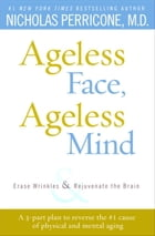 Ageless Face, Ageless Mind: Erase Wrinkles and Rejuvenate the Brain by Nicholas Perricone, MD